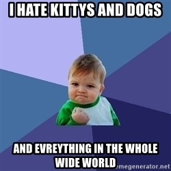 Success Kid - I hate kittys and dogs And evreythinG in the wHole wide world