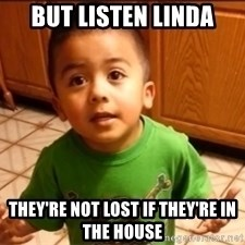 LIsten Linda - but listen linda they're not lost if they're in the house