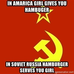 In Soviet Russia - in amarica girl gives you hambuger in soviet russia hamburger serves you girl