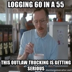 Things are getting pretty Serious (Napoleon Dynamite) - Logging 60 in a 55 This outlaw trucking is getting serious