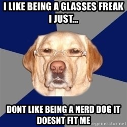 Racist Dawg - I like being a glasses freak i just... dont like being a nerd dog it doesnt fit me