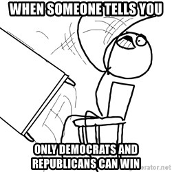 Desk Flip Rage Guy - When someone tells you Only democrats and republicans can win