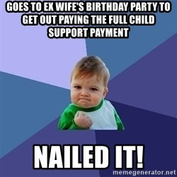 Success Kid - Goes to ex wife's birthday party to get out paying the full child support payment Nailed it!