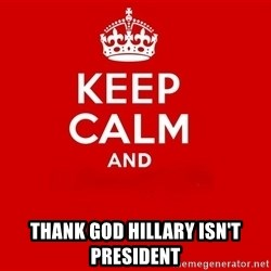 Keep Calm 2 - Thank god Hillary isn't president