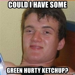 High 10 guy - COuld i have some green hurty ketchup?