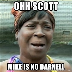 Ain't Nobody got time fo that - ohh Scott  Mike is no Darnell