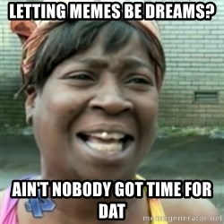 Ain't nobody got time fo dat so - Letting memes be dreams? Ain't nobody got time for dat