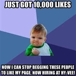 Success Kid - JUst got 10,000 likeS Now i can stop begging these people to like my page. Now hiring at hy-Vee!