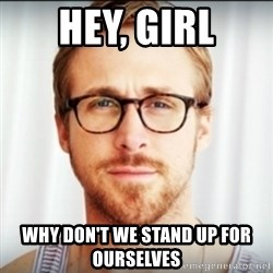 Ryan Gosling Hey Girl 3 - Hey, Girl why don't we stand up for ourselves