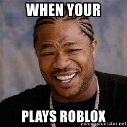 Yo Dawg - When your Plays roblox