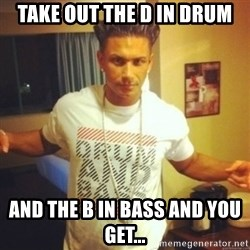 Drum And Bass Guy - Take out the d in drum and the b in bass and you get...
