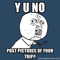 Y U No - Y U NO POST PICTURES OF YOUR TRIP?