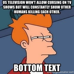 Futurama Fry - US television won't allow cursing on tv shows but will constantly show other humans killing each other. bottom text