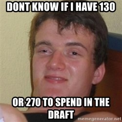 Stoner Stanley - DOnt know if i have 130 Or 270 to spend in the draft