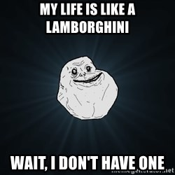 Forever Alone - My Life is like a lamborghini WAit, i don't have one