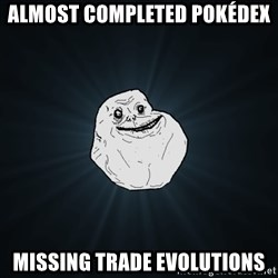Forever Alone - Almost completed pokédex Missing trade evolutions