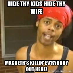 Hide Yo Kids - Hide Thy kids hide thy wife Macbeth's killin' ev'rybody out here!
