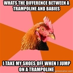 Anti Joke Chicken - Whats the DIFFERENCE between a trampoline and babies i take my shoes off when i jump on a trampoline