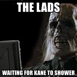 OP will surely deliver skeleton - The Lads Waiting for kane to shower