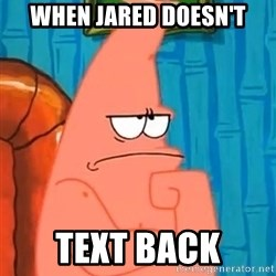 Patrick Wtf? - When Jared doesn't Text back