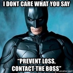 "Blatantly Obvious Batman - I dont care what You say ""prevent loss,                   contact the BOss"""