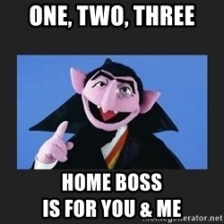 The Count from Sesame Street - One, two, three Home bOss                                             is for you & me