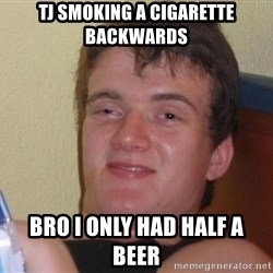 high/drunk guy - Tj sMoking a cigarette backwards  Bro i only had half a beer