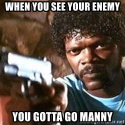 Pulp Fiction - when you see your enemy you gotta go manny