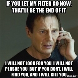 taken meme - iF YOU LET MY FILTER GO NOW, THAT'LL BE THE END OF IT  i WILL NOT LOOK FOR YOU, I WILL NOT PERSUE YOU, BUT IF YOU DONT, I WILL FIND YOU, AND I WILL KILL YOU