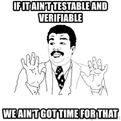 we got a badass over here - If it ain't testable and verifiable  we ain't got time for that