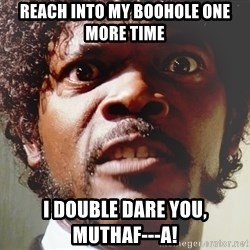 Mad Samuel L Jackson - REACH INTO MY BOOHOLE ONE MORE TIME i double dare you,       muthaf---a!