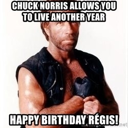 Chuck Norris Meme - Chuck norris allows you              to live another year Happy birthday régis!