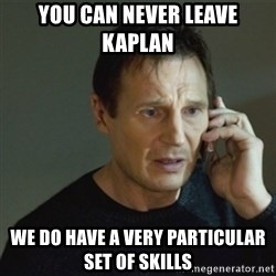 taken meme - You can Never leave kaplan  We do have a very particular set of skills