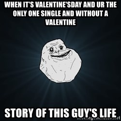 Forever Alone - when it's valentine'sday and ur the only one single and without a valentine story of this guy's life