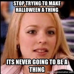 regina george fetch - stop trying to make halloween a thing Its never going to be a thing