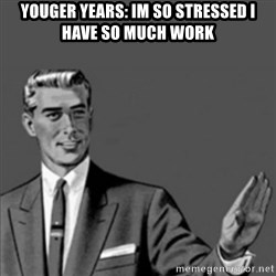 Correction Guy - Youger years: im so stressed i have so much work
