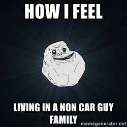 Forever Alone - how i feel living in a non car guy family