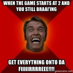 Angry Arnold - When the game starts at 2 and you still braai'ing Get everything onto da fiiiiirrrreee!!!!