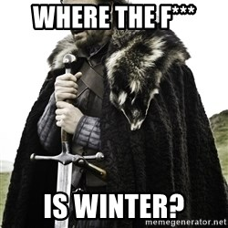 Ned Stark - where the F*** Is Winter?