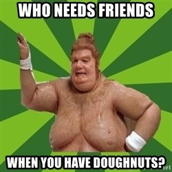 Fat Bastard - Who needs friends When you have doughnuts?