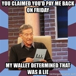 maury povich lol - You claimed you'd pay me back on friday my wallet determined that was a lie