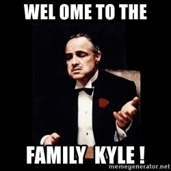 The Godfather - WEL OME to the  Family  kyle !