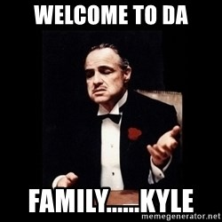 The Godfather - WELCOME TO DA  Family......kyle