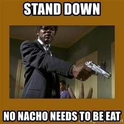 say what one more time - Stand Down No nacHo needs to be eat