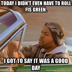 Good Day Ice Cube - Today I didn't even have to roll fis green. I got to say it was a good day