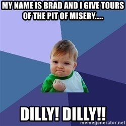 Success Kid - My name is brad and I give tours of the pit of misery..... Dilly! Dilly!!