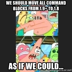 Pushing Patrick - WE SHOULD MOVE ALL COMMAND BLOCKS FROM 1.9+ TO 1.8 as if we could...