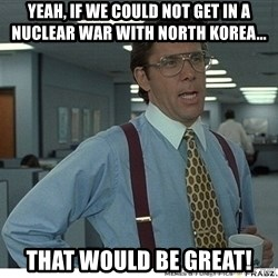 That would be great - Yeah, if we could not get in a nuclear war with North Korea... That would be great!