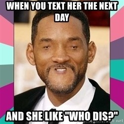 "woll smoth - when you text her the next day and she like ""who dis?"""