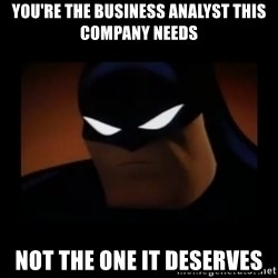 Disapproving Batman - You're the business Analyst this company needs Not the one it deserves